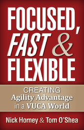 Focused, Fast and Flexible - Creating Agility Advantage in a Vuca World